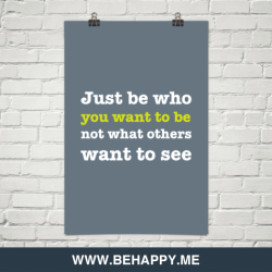behappyblog:  Just be who you want to be not what others want to see