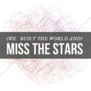(we built the world and) miss the stars