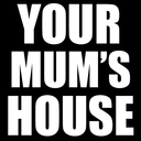 YOUR MUM'S HOUSE