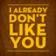 ialreadydontlikeyou: I ALREADY DON'T LIKE YOU