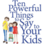 Ten Powerful Things to Say to Your Kids