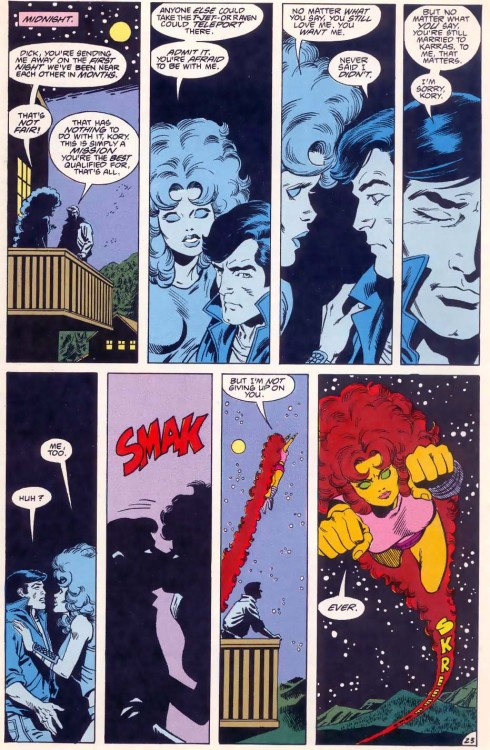 "abbyromana:  From The New Teen Titans 32… Koriand'r: ""No matter what I say, you still love me. You want me."" Dick: ""Never said I didn't. But no matter what you say. You're still married to Karras. To me, that matters. I'm sorry, Kory."" Koriand'r: ""Me too. But I'm not giving up on you. Ever."""