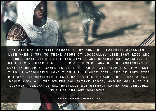assassinscreedconfessions:  Altair has and will always be my absolute favorite assassin. Even when I try to think about it logically, like that Ezio and Connor have better fighting styles and weapons and gadgets, I will NEVER think that either of them or any of the assassins to come in upcoming games is better than Altair. Now that I've said this: I absolutely love them ALL, I just feel like if they ever met and for whatever reason had to fight each other that Altair would kick all the others collective asses, and he would do it quickly, elegantly and brutally but without extra and unneeded flourishing and grandeur.  image from madeinmasyaf