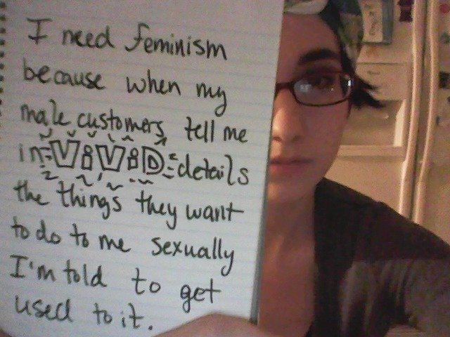 whoneedsfeminism:  I need feminism because when my male customers tell me in vivid details the things they want to do to me sexually i'm told to get used to it.