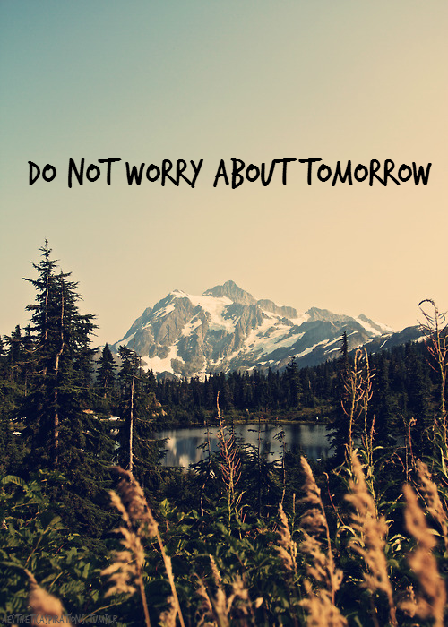 "aestheticaspirations:  Matthew 6:34 (NIV): ""Therefore do not worry about tomorrow, for tomorrow will worry about itself. Each day has enough trouble of its own."" Image from: tepetl"