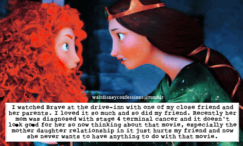 "waltdisneyconfessions:   ""I watched Brave at the drive-in with one of my close friend and her parents. I loved it so much and so did my friend. Recently her mom was diagnosed with stage 4 terminal cancer and it doesn't look good for her so now thinking about that movie, especially the mother daughter relationship in it just hurts my friend and now she never wants to have anything to do with that movie."""