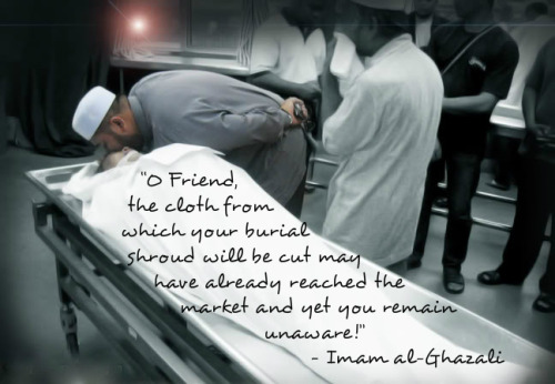 """O Friend, the cloth from which your burial shroud will be cut may have already reached the market and yet you remain unaware!"" — Imam al-Ghazali"