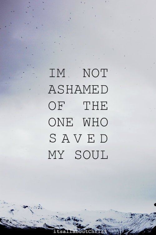 I`m not ashamed of the one who saved my soul.