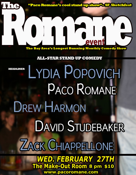 2/27. The Romane Event w/ Lydia Popovich @ The Make-Out Room. 3225 22nd St. SF. 8PM. $7-$10. Featuring Drew Harmon, David Studebaker, Zack Chiappellone and Paco Romane. Tickets Available: Here.