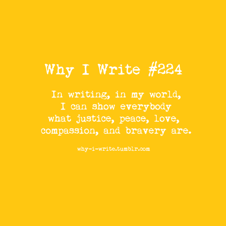 why-i-write:  #224 In writing, in my world, I can show everybody what justice, peace, love, compassion, and bravery are.