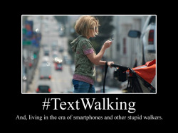 potentiallyawesomehashtags:  #TextWalking  Pay attention while walking… and, STOP being a stupid walker with a smart phone!