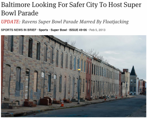 "theonion:   Baltimore Looking For Safer City To Host Super Bowl Parade: Full Story  This made me laugh really hard. I FUCKING LOVE ""MY"" CITY."