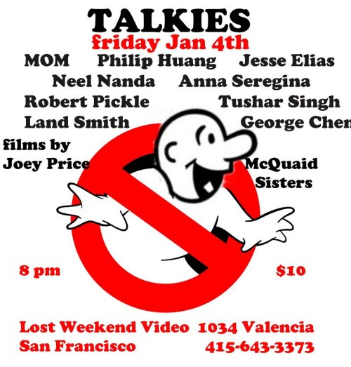 1/4. TALKIES (Film+Comedy) @ Lost Weekend Video. 1034 Valencia St. SF. 8PM. $10. Featuring MOM, Philip Huang, Robert Pickle, Neel Nanda, Tushar Singh. Film by Joey Price and McQuaid Sisters. Hosted by Anna Seregina, Jesse Elias, George Chen and Land Smith.
