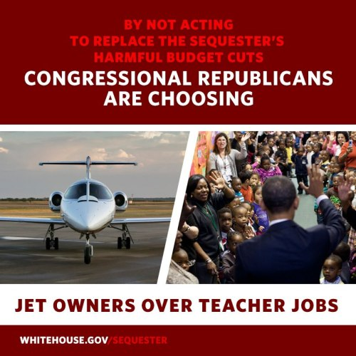 The Sequester Republicans in Congress are choosing to cut jobs for thousands of teachers instead of closing tax loopholes for jet owners: http://wh.gov/sequester