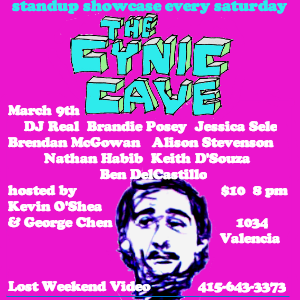 3/9. Cynic Cave w/ DJ Real @ Lost Weekend Video. 1034 Valencia St. SF. 8pm. $10. Featuring Brandie Posey, Jessica Sele, Brendan McGowan, Alison Stevenson, Nathan Hibib, Keith D'Souza and Ben DelCastillo. Hosted Kevin O'Shea and George Chen.