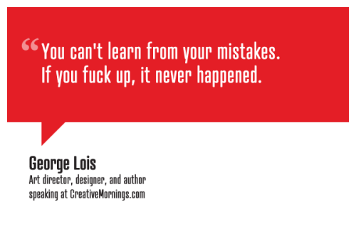 "creativemornings:  ""You can't learn from your mistakes. If you fuck up, it never happened."" George Lois, Art director, designer, and author speaking at CreativeMornings/NewYork(*watch the talk)"