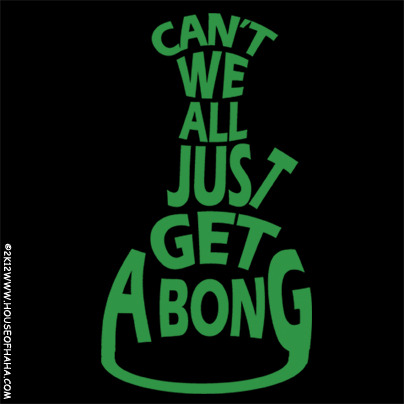 420weedgraphics:  Can't We All Just Get A Bong by ~HouseOfHaHa