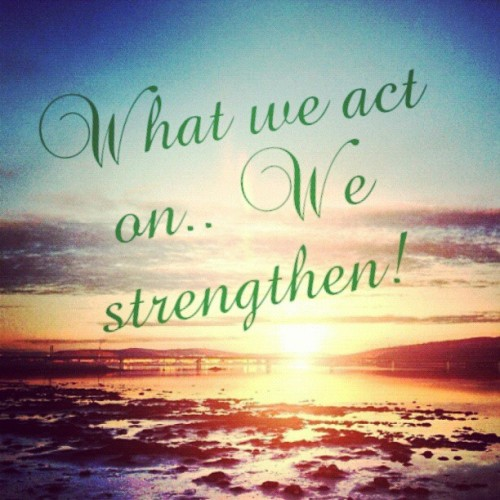 What we #act on we #strengthen.  #quote #life
