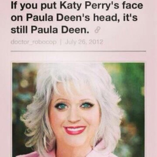 Katy Perry and Paula Deen's Faces Are Interchangeable I kissed a girl and I liked it. The taste of her Butter chapstick