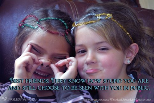 Best friends: They know how stupid you are and still choose to be seen with you in public