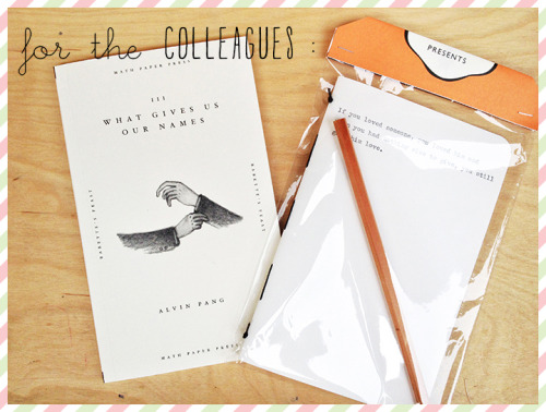 Gift Ideas for Christmas 2012 № 9 : for the COLLEAGUES — BooksActually Writer's Pack + What Gives Us Our Names by Alvin Pang/ BooksActually Writer's Pack : A perfect inspiration to bring out the writer in you. Every cover is unique. Hand-stitched and manually typewritten with famous quotations from philosophers, artists, and thinkers (nonfiction) or the first paragraphs of famous works (fiction) like Miranda July's No one belongs here more than you. Each Writer's Pack has one Marginalia Cahier (the quotes are chosen at random), one Author Pencil, and one Postcard ! :)What Gives Us Our Names by Alvin Pang : He'd gotten the idea from a book, not unlike the one you last read and loved, whose lurid covers you have already forgotten. For a canvas, he used not his own skin but his very life, spending his days as if he were made up of the most telling bits of other people. To do this, he learned to watch quietly and look deeply, past the busy surfaces until he could discern the colours beneath, the ones that did not change. One by one he would name them as he wove them into his heart in the deep of night. He touched you once, borrowing pieces of your story in passing. They are here still, in case you wish to look.