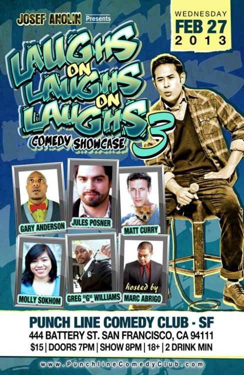 "2/27. Laughs on Laughs on Laughs 3 @ San Francisco Punch Line. 444 Battery St. $15. 8pm. Featuring Josef Anolin, Molly Sokhom, Gary Anderson, Jules Posner, Matt Curry, Greg ""G"" Williams and hosted by Marc Abrigo. Tickets Available: Here."
