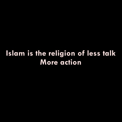 Islam is the religion of less talk, More action.