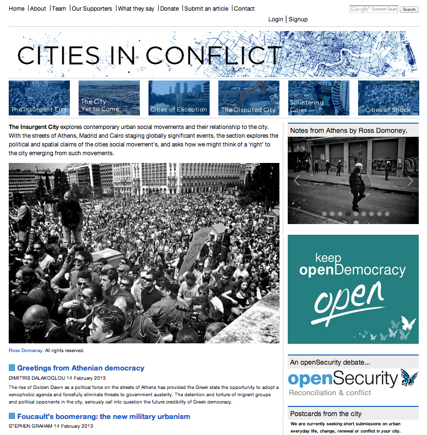 studiox-ammanlab:  A new platform, Cities in Conflict, is launched on openDemocracy. It seeks to examine cities as conceptualised, planned or contested sites of conflict, security or resilience. The archive includes articles by Wendy Pullan and Stephen Graham and others, which shed light on everyday covert ruminations of urban conflict in Mumbai, Cairo, Jerusalem or Rio de Janeiro. Contributions are categorized in sub-sections:  The Insurgent City; The City Yet To Come; Cities of Exception; The Disputed City; Splintering Cities; Cities of Shock.  Click here for articles.