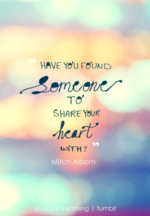 """Have you found someone to share your heart with? Are you giving to your community? Are you at peace with yourself? Are you trying to be as human as you can be?""From the book Tuesdays with Morrie"