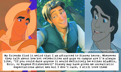 "waltdisneyconfessions:   ""My friends find it weird that I am attracted to Disney heros. Whenever they talk about how hot celebrities and guys on campus are I'm always like, ""If you could date anyone it would definitely be either Aladdin, Eric, or Eugene Fitzherbert!"" Disney may have given me unrealistic expectations about men but I don't care, I still love them!"""