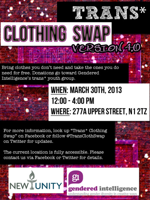 "transclothingswap:  [A poster for Trans* Clothing Swap which says: Trans* Clothing Swap Bring clothes you don't need and take the ones you do need for free. Donations go toward Gendered Intelligence's trans* youth group. When: March 30th, 2012 12:00 - 4:00 PM Where: 227A Upper Street, N1 2TZ For more information, look up ""Trans* Clothing Swap"" on Facebook or follow @TransClothSwap on Twitter for updates. The current location is fully accessible. Please contact us via Facebook or Twitter for details.]"