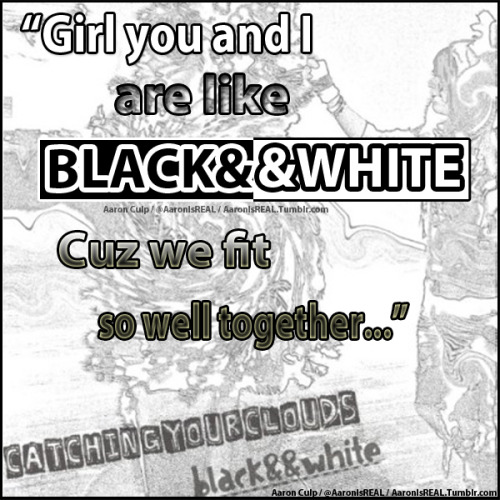 """BLACK&&WHITE"" -CatchingYourClouds (Quote/Lyric Pic) Twitter: @AaronIsREAL"