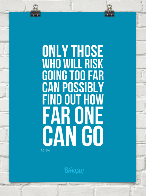 Only those who will risk going too far can possibly find out how far one can go. (via Behappy.me)