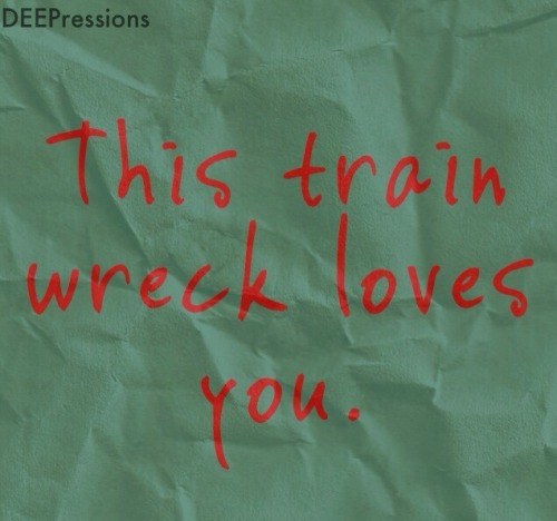 deepressions:  This train wreck loves you.
