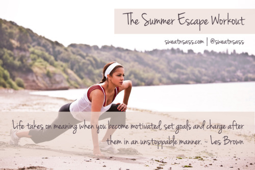 "sweatnsass:  The Summer Escape Workout | 2 Weeks To Go!   ""Life takes on meaning when you become motivated, set goals and charge after them in an unstoppable manner"" - Les Brown  The Next 7 Days: Wednesday 