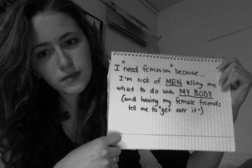 "whoneedsfeminism:  I need feminism because I'm sick of men telling me what to do with my body (and having my female friends tell me to ""get over it"")."
