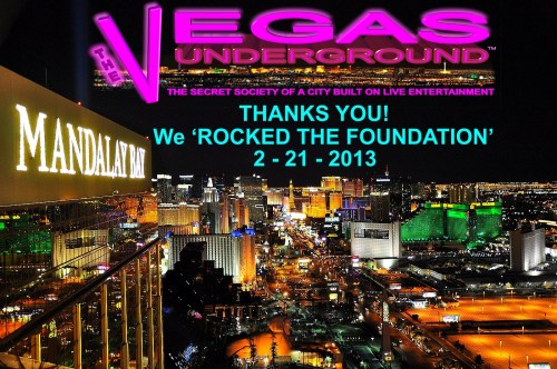 ROCK THE FOUNDATION a HUGE Success, THANKS to all of YOU!  #VEGAS #FOUNDATIONROOM #THEVEGASUNDERGROUND       It's not often you outgrow a room even before you do your first show, but we did it!   WHY? Because of all the incredible talent of our city, and fans that know the real magic of Las Vegas, LIVE ENTERTAINMENT. The true Vegas party, with amazing performers and musicians not only taking the stage, but it's a night out having fun with friends, old and new, and that includes the audience.  The Vegas Underground isn't about any one person. It works because so many have become a part of it all. From those taking the stage, to others working behind the scenes to spread the word. Because of everyone involved last night at the House of Blues Foundation Room, we proved that there is a desire for what has been labeled 'Classic Vegas' Entertainment.  Thanks to Steve Hart and Lee Ann Groff-Daudet of the Foundation Room for the opportunity to make this night happen in such an outstanding Las Vegas Strip venue, and for realizing we'll need a larger room when we return.   While not all of our performing members could be there to take the stage, let me say a special thanks to those that did, and please forgive me in advance if I miss anyone. It was a wild night!  Gary Anthony Kent Foote Ricco Diamante Kevin Gardner Rose Elisa Furr Marc Love Ben Stone Jasmine Trias Frankie Scinta Lydia Ansel David Perrico & Pop Evolution Laura Shaffer Paul Shortino Jason Ebs Janea Chadwick Ebsworth Steve Hart Bobby Brooks Wilson Nieve Malandra Mark Giovi Ned Mills Keith Neal  While so many more to thank, I do have to mention a big thank you to my friends Nicolas and Alice Cage for coming out to support us and live entertainment in Las Vegas.  Peace! LJTheVegasUnderground.com Follow The Vegas Underground on Twitter @VegasUndergrnd Join our Facebook Group