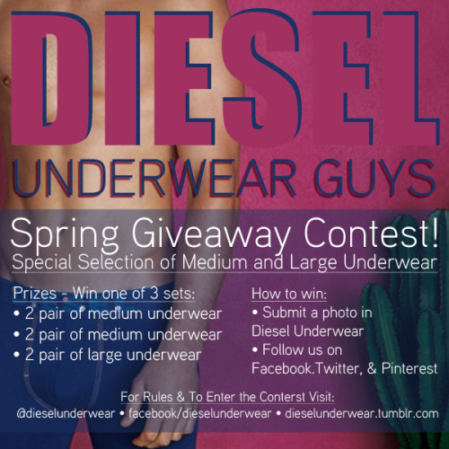 Diesel Underwear Guys - Spring Giveaway Contest! Prizes - Win one of 3 sets: 2 pair of medium underwear  2 pair of medium underwear 2 pair of large underwear How to Win: Submit a photo in Diesel Underwear Follow us on Facebook,Twitter, & Pinterest Reblog, Share on FB, Re-Tweet this post with Image Contest Details:CONTEST ENDS 5/17/2013 — One Entry Per/Person-Per/Entry Type — Must be 18 or older to win — By entering you agree to allow Diesel Underwear sites to post your images on the Diesel Underwear Sites. — Must follow all 3 social networking platforms listed to be entered within the last 30 days or after contest start date — Not Redeemable for cash prize. Open to US & European Residents Only. — Men's Size Medium and Large underwear will be the only sizes given away. — See Diesel.com online store for sizing details.— Sexually explicit, self destructive, lude, or violent images/entries will not be accepted, displayed, or recognized in this contest.— Message Tumblr Group, Twitter, or Facebook Group for additional details / questions / contest rules —