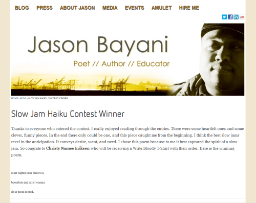 Do you know Jason Bayani? You should! He's a dope spoken word poet, now living in Texas, who just released a new book Amulet. He did some direct sales last week, and had a Slow Jam Haiku Contest for kicks to go along. Of course anyone who knows me knows that I take haiku requests seriously, so I penned a few drafts and sent Jason this submission: Most nights your chest's a boombox and alls I wanna do is press record. and then I won! Nothing says fame and fortune like an internet haiku contest win.  To haiku! To slow jams! To Jason! Long live them all.