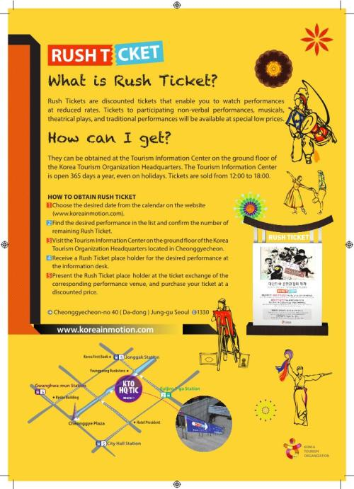 Have you ever heard about [Rush ticket]?[Rush ticket] enables you to watch the performance of the very day at reduced rates. There are many unique shows in Korea about martial arts, B-boying, traditional music, percussion and they offer up to 60% discount on [Rush ticket]KTO have helped these exciting performances' marketing in the tourism sectorand this is one of it :)  So, if you are currently in Korea and willing to go and see some exciting Korea performances such as Nanta, FantaStick, BiBap, and so on..just take a look on above pics also see this link as well :) koreainmotion Finding it to hard? just visit KTO headquarters in Jonggak area, near Cheonggyecheon..they will happily explain you about this. Or call 1330 from your cellphone..they speak English too..no worries.