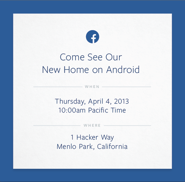 "Facebook's ""Come See Our New Home on Android"" event on 4th april.  Facebook's fork of Android OS? A new Android app? A new home screen launcher? An app store?"