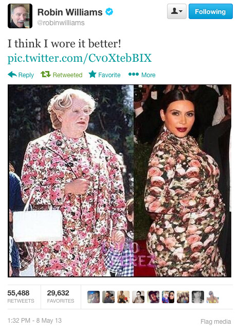"thedailywhat:  Touche of the Day: Mrs. Doubtfire's Dress vs. Kim Kardashian's Dress Comedian Robin Williams chimed in on Kim Kardashian's custom-designed Riccardo Tisci evening gown by comparing it to the floral dress he wore in the 1993 comedy film Mrs. Doubtfire. The socialite's attire became quite a hit during Monday's Met Gala, spawning a series of photoshopped images poking fun at the reality star's ""sofa slipcover""-like dress."