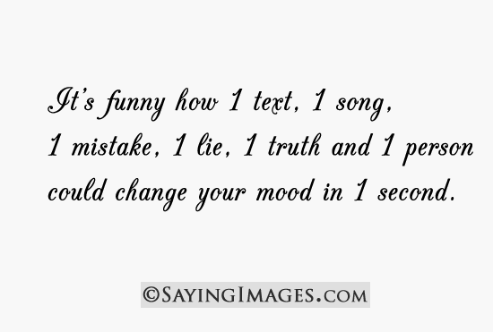 sayingimages:  It's funny how 1 text, 1 song, 1 mistake, 1 lie could change your mood in 1 secondFOLLOW SAYING IMAGES FOR MORE GREAT PICTURES QUOTES