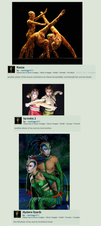 "DELUDED GIRL CLAIMING TO BE ""CIRQUE DU SOLEIL"" PERFORMER ON DEVIANTART. Identity thief in question: http://santiago411.deviantart.com/So here's the story… There is a Russian Cirque du Soleil performer, Masha Silaeva, who is known for making her Cirque debut as the replacement for Elena Lev in the Manipulation/Hoops act in the show ""Alegria"". Beautiful performer.Now this girl on deviantART (santiago411) who can't even spell her name right to begin with (spells it ""Marsha"" Silaeva on her profile) has taken all these photos from Official CdS sites, and even Masha's own, personal Facebook account, and is claiming that it is her on this account. Posing, basically. But wait…how can I come to such a drastic conclusion that this isn't actually Masha? Here's where she slipped up (in the most stupidest fashion):She also claims to have performed in several Cirque du Soleil shows on her profile info…  (""We were born in cirque du soleil a show called Alegria,i have been in many cirque shows(Alegria Varekia,O,Kooza,Wintuk,KA,Mystere"")  …which is funny, since Silaeva started working for Cirque du Soleil in 2002(?) and is still happily performing in ""Alegria"". Even as I write this, the arena show is currently touring Europe. I believe it is showing in Finland right now. (Lucky bastards.)Also, NO performer can just jump from show to show like that. They sign contracts that have a minimum of 6-12 months, and even then, they must audition for a new show, and have extensive training before they are even considered to be invited into a different show. At most, a regular CdS performer will star in 2 shows (if they're lucky) in their career, and they utilize their same specialty (The Atherton twins, for example: ""Varekai"" and ""Iris""…Duo Aerial straps.) (Correct me if I am wrong…but performers just don't jump from show to show to show to show whenever they feel like it…CdS scouts are always looking for new and unique talent for their shows, and the artists train for months and months at the HQ in Montreal and…bah! whatever.)————AS FOR THE ABOVE PHOTOS (Kooza/Ka/Mystere):She claims this is her performing in the Contortion Trio act in Kooza:(The girls names are Dasha, Julie and Natasha- the original Contortionists from Kooza- featured on the DVD)Masha Silaeva never performed in Kooza.She claims this is her and her brother when they were in KA:(It is actually a picture of Jennifer Haight and Cheri Haight, who are Chinese-American martial artists (sisters, actually- yes the person she claims is her ""twin brother"" in this picture is actually a girl) who have been performing in KA since it opened in 2005. I actually saw the show live in 2012, and saw them both perform. Love 'em! They are also featured in the KA TV broadcast, and more recently, the movie ""Cirque du Soleil: Worlds Away 3D"" <— Check that shit out if you haven't already. It's incredible!!Back to my point…Masha Silaeva never performed in KA.And her current fixation; claiming to be in ""Mystere"" right now, and her imaginary boyfriend is Israel Gutierrez and she is BFFs with Ross Gibson- the original performer of Mystere's ""Red Firebird"".Masha Silaeva never performed in Mystere.——It's just disconcerting to find someone who has virtually stolen a real persons identity and pose as them online, especially when they post personal (but not true) stuff like this. Masha never ""dated"" Ivan Saveliev (who is a married man, btw) nor did she ever date Israel Gutierrez (let alone even meet him, considering she was never in ""Mystere"" to work with him). (Hmm…ever think you can't get into that Facebook account because, maybe, well…it isn't yours!?)——- And it's even more disturbing to see how easily so many people are lapping that shit up and believing her. I have reported several of her deviations (and her account) to the dA staff over the last couple of months, but no action has been taken.——-So I hope this can be enough to convince you that this sad, sad person is posing as somebody she's not, and taking credit for this performers hard work (and others, by the looks of it.)Well…. who knows who is behind this account. Could be a 40 year old man with a creepy fixation for this performer lol….(Damn, Internet. You scary!!)Stealing and re-posting art/photos is one thing…but stealing someones identity…yeah.  This isn't some fictional, make believe character ""RP"" account…this is a REAL person you are claiming to be. Go fuck yourself with a shit encrusted chainsaw, santiago411————(Found a non-Cirque related photo in her gallery though. But a quick Google image search: ""Dog Macbook""= Top results…)Actually, now that I think about it…this has happened twice before: Back in 2008, I busted a girl on deviantART posting pictures of the Pink Flower character from ""Varekai"" (The ""Slippery Surface"" Act 2 opener) and claiming it to be her (also she claimed it was her on the DVD too). I wonder if this is the same person behind that? But then again, she was pretty consistent; just sticking to one character in one show.And before that, another guy also claimed to be a replacement musician (Percussionist/Drummer) for ""Varekai"" as well. He posted on a website forum, ""Cirque Tribune"", that the Varekai drummer (Paul Bannerman) was sick and had to take a break, and that he was filling in. He was boasting about how awesome it is to be in the show and how great a job he does, yadda yadda yadda. The most hilarious thing about it, was the fact that Paul Bannerman was a regular poster of that forum. He even started asking this ""imposter"" technical questions and just playing him for a total idiot. Ahh…good times.Unfortunately, The ""Cirque Tribune Database"" has gone under and disappeared off the web for a few years. Had it still been up, I swear, this ~santiago411 imposter would have been ripped a new one a long long time ago."