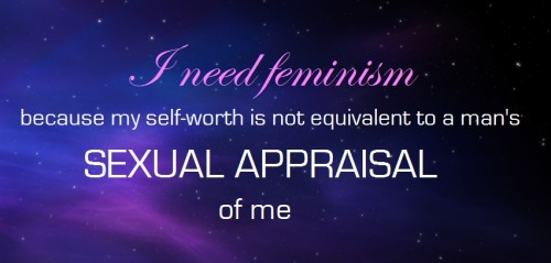 "whoneedsfeminism:  I need feminism because my self-worth is not equivalent to a man's sexual appraisal of me.  As someone put it, how about we stop this ""Everyone is beautiful"" crap and instead work in ""It is not necessary that you be found universally fuckable."""