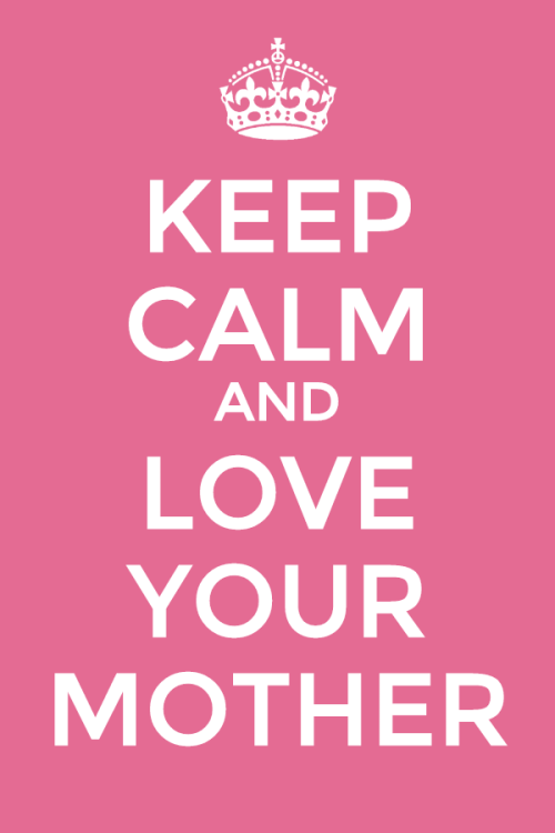 KEEP CALM AND LOVE YOUR MOTHER! HAPPY MOTHER'S DAY TO ALL THE MOMS OUT THERE!