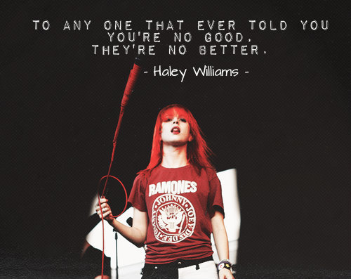 "myquoteworld:  Hayley Williams ""To any one who ever told you that you're no good, they're no better."""