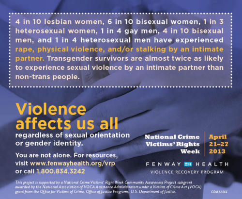fenwayhealth:   Next week is National Crime Victims' Rights Week. The Violence Recovery Program at Fenway Health is highlighting the experiences of LGBTQ victims of violent crimes.  Look for this Ad in Boston's Metro this week.   4 in 10 lesbian women, 6 in 10 bisexual women, 1 in 4 gay men, and 4 in 10 bisexual men have experienced rape, physical violence, and/or stalking by an intimate partner. Transgender survivors are almost twice as likely to experience sexual violence by an intimate partner than non-trans people.