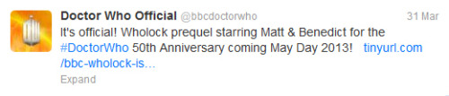 "Alright I was really wondering if this would happen but it seems Moffat is pulling out all of the stops!!! ""With a fun nod to his two award winning shows, Doctor Who and Sherlock show-runner Steven Moffat promises a fun ""Wholock"" style minisode starring Matt Smith and Benedict Cumberbatch to premiere on May Day (May 1st) 2013 as a lead in for the Doctor Who 50th Anniversary special."" You can find the full story here: http://tinyurl.com/bbc-wholock-is-coming-prequel"