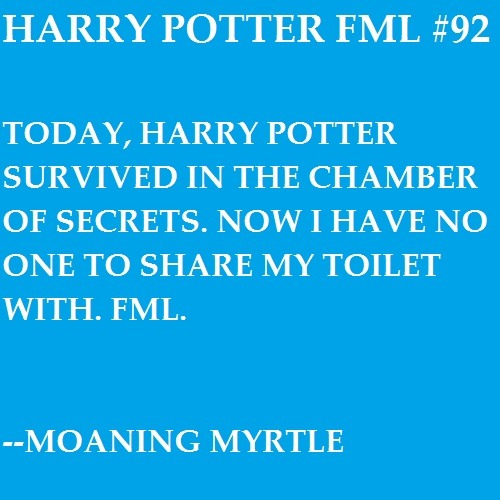 Today, Harry Potter survived the Chamber of Secrets. Now I have no one to share my toilet with. FML. —Moaning Myrtle